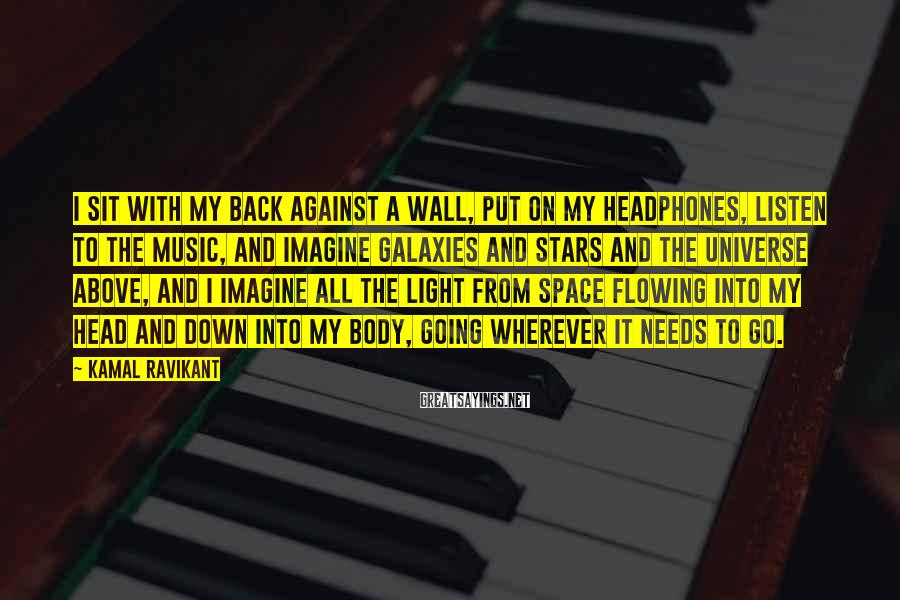 Kamal Ravikant Sayings: I sit with my back against a wall, put on my headphones, listen to the