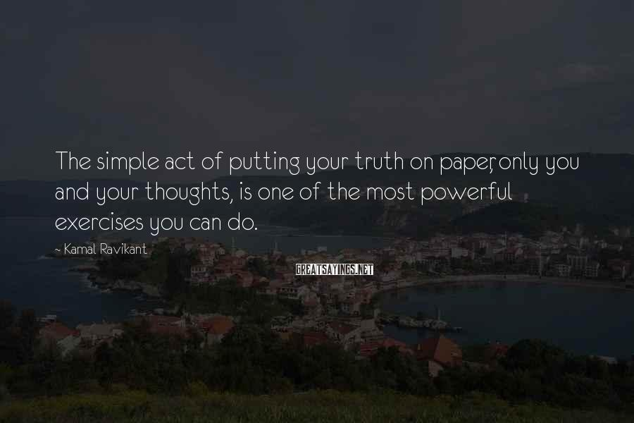 Kamal Ravikant Sayings: The simple act of putting your truth on paper, only you and your thoughts, is