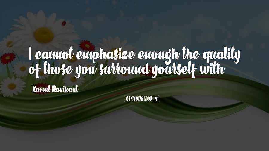 Kamal Ravikant Sayings: I cannot emphasize enough the quality of those you surround yourself with.