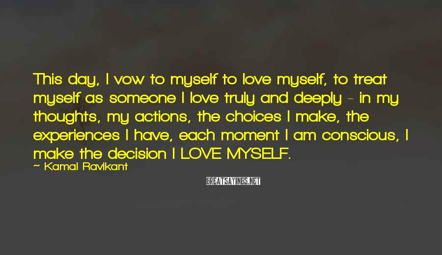 Kamal Ravikant Sayings: This day, I vow to myself to love myself, to treat myself as someone I