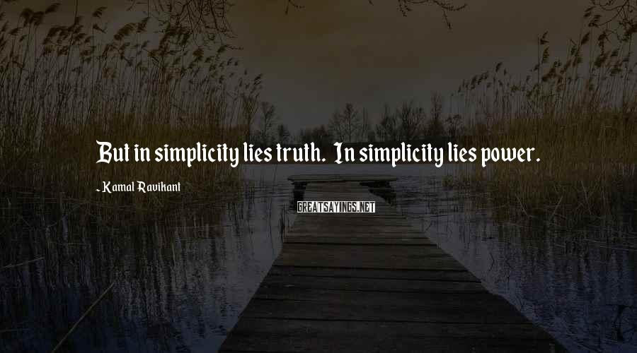 Kamal Ravikant Sayings: But in simplicity lies truth. In simplicity lies power.