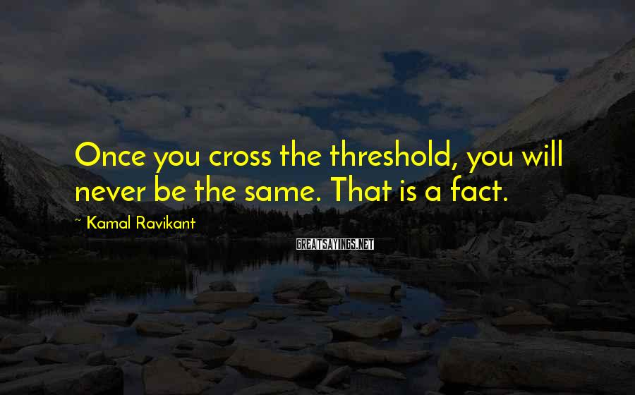 Kamal Ravikant Sayings: Once you cross the threshold, you will never be the same. That is a fact.