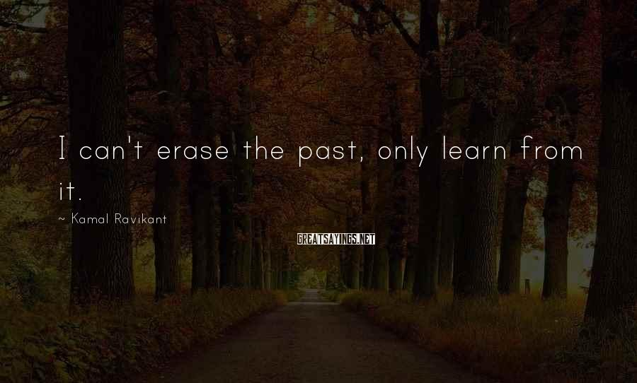 Kamal Ravikant Sayings: I can't erase the past, only learn from it.