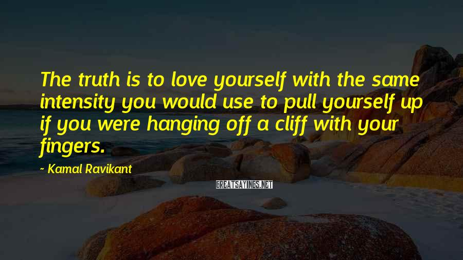 Kamal Ravikant Sayings: The truth is to love yourself with the same intensity you would use to pull