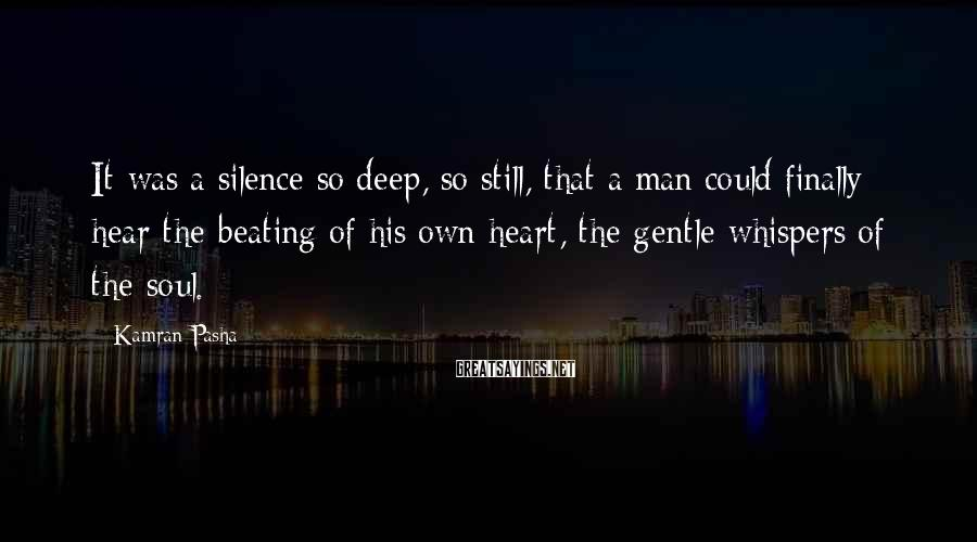 Kamran Pasha Sayings: It was a silence so deep, so still, that a man could finally hear the