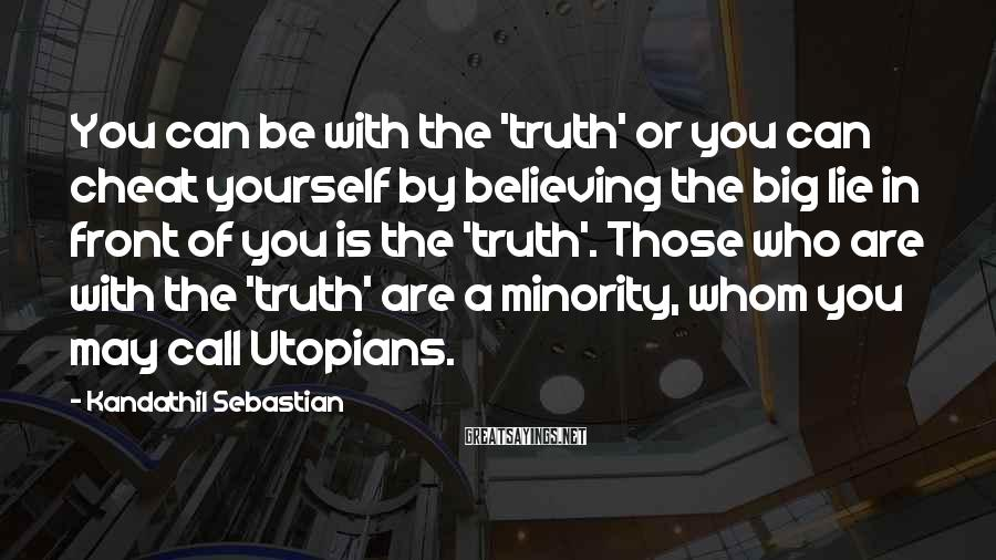 Kandathil Sebastian Sayings: You can be with the 'truth' or you can cheat yourself by believing the big