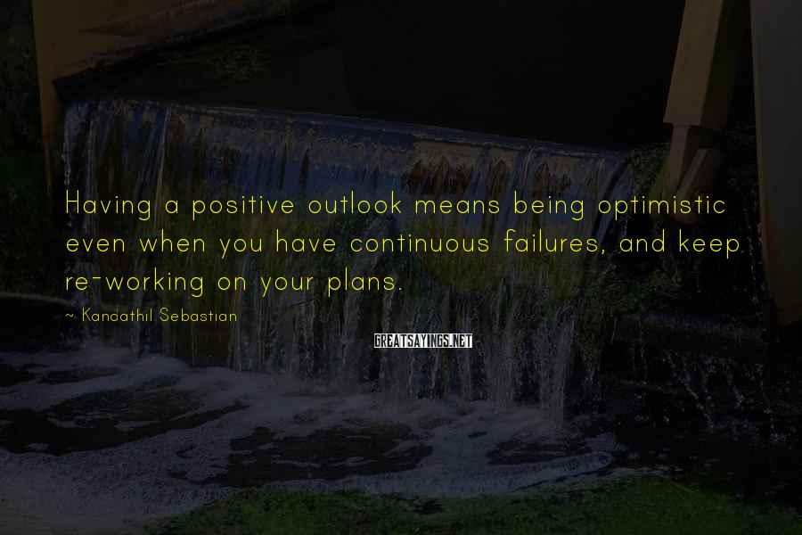 Kandathil Sebastian Sayings: Having a positive outlook means being optimistic even when you have continuous failures, and keep