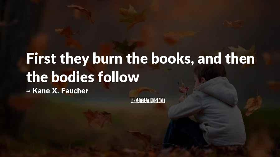 Kane X. Faucher Sayings: First they burn the books, and then the bodies follow
