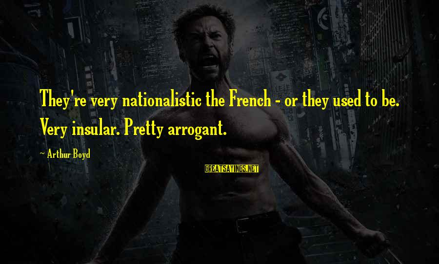 Kankri Sayings By Arthur Boyd: They're very nationalistic the French - or they used to be. Very insular. Pretty arrogant.