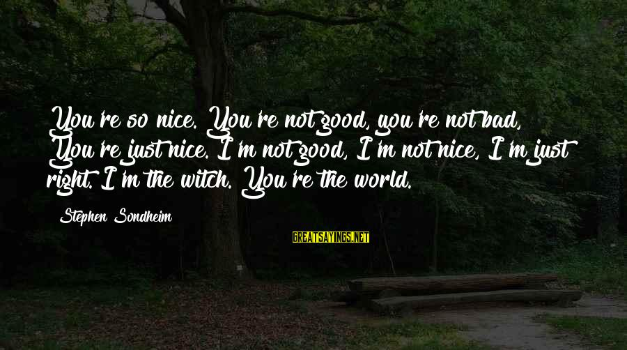 Kankri Sayings By Stephen Sondheim: You're so nice. You're not good, you're not bad, You're just nice. I'm not good,
