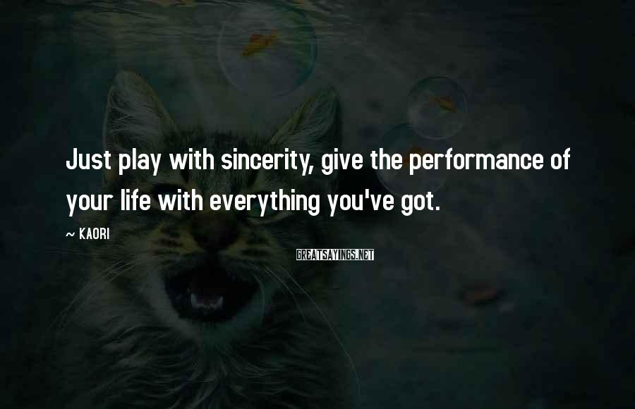 KAORI Sayings: Just play with sincerity, give the performance of your life with everything you've got.