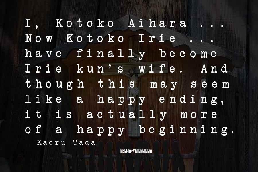 Kaoru Tada Sayings: I, Kotoko Aihara ... Now Kotoko Irie ... have finally become Irie-kun's wife. And though
