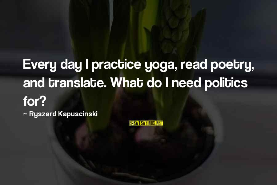 Kapuscinski Sayings By Ryszard Kapuscinski: Every day I practice yoga, read poetry, and translate. What do I need politics for?