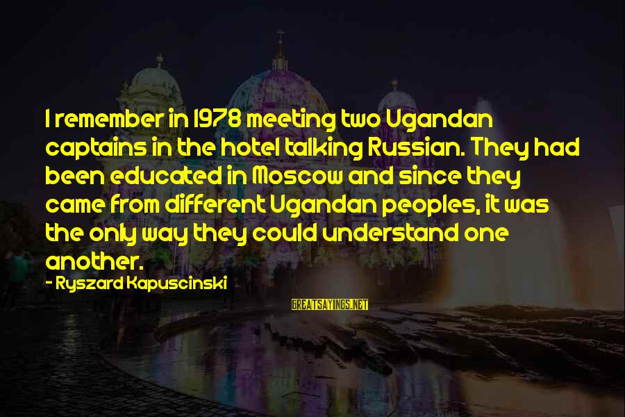 Kapuscinski Sayings By Ryszard Kapuscinski: I remember in 1978 meeting two Ugandan captains in the hotel talking Russian. They had