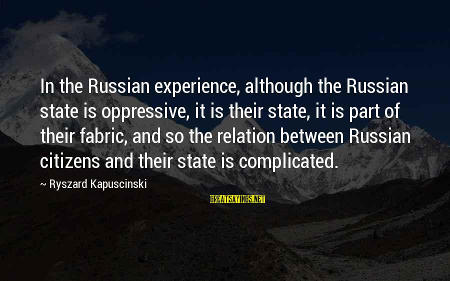 Kapuscinski Sayings By Ryszard Kapuscinski: In the Russian experience, although the Russian state is oppressive, it is their state, it