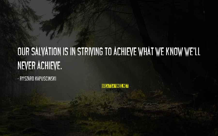 Kapuscinski Sayings By Ryszard Kapuscinski: Our salvation is in striving to achieve what we know we'll never achieve.