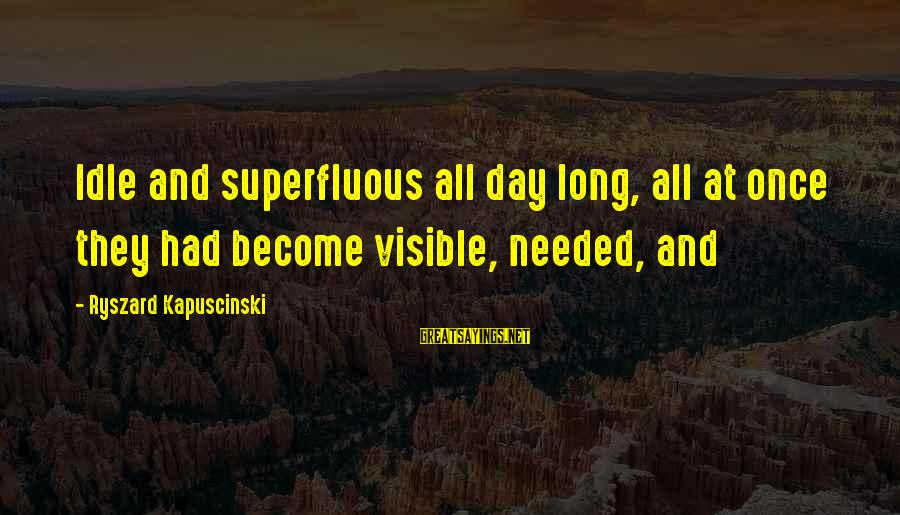 Kapuscinski Sayings By Ryszard Kapuscinski: Idle and superfluous all day long, all at once they had become visible, needed, and
