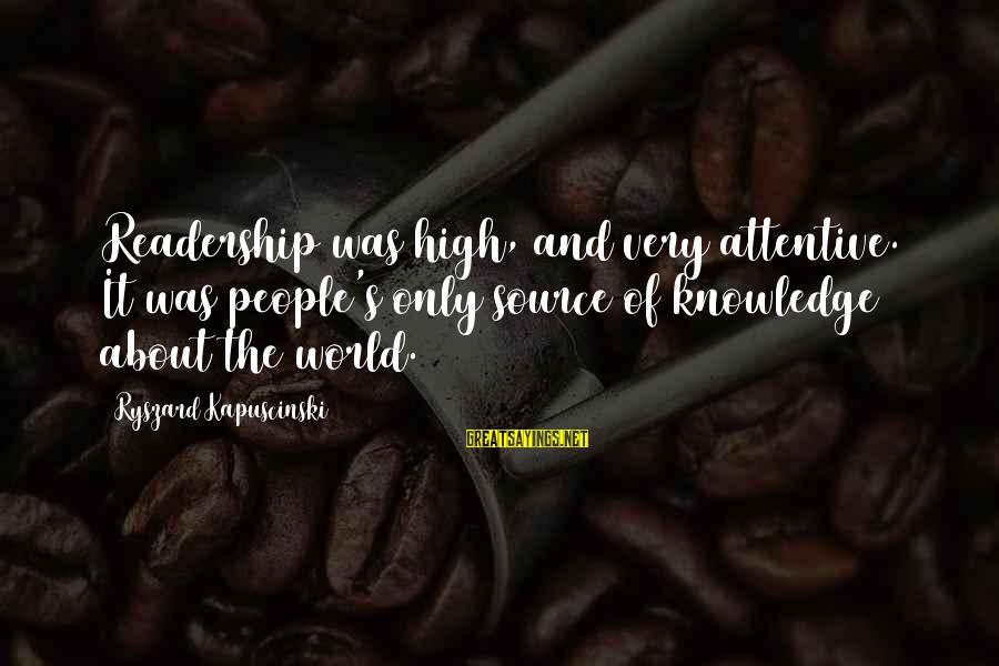 Kapuscinski Sayings By Ryszard Kapuscinski: Readership was high, and very attentive. It was people's only source of knowledge about the
