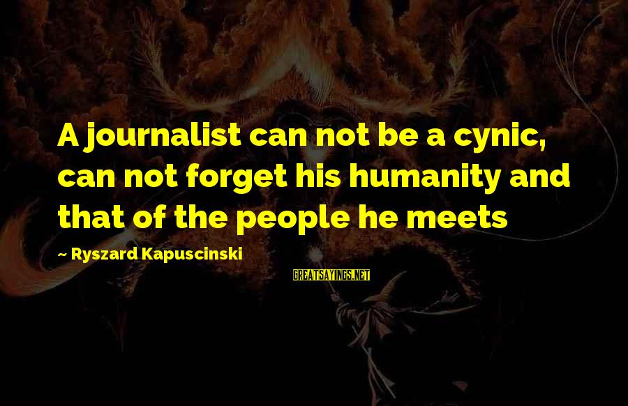 Kapuscinski Sayings By Ryszard Kapuscinski: A journalist can not be a cynic, can not forget his humanity and that of