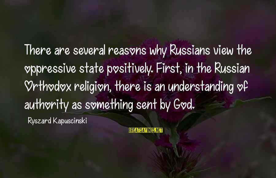 Kapuscinski Sayings By Ryszard Kapuscinski: There are several reasons why Russians view the oppressive state positively. First, in the Russian