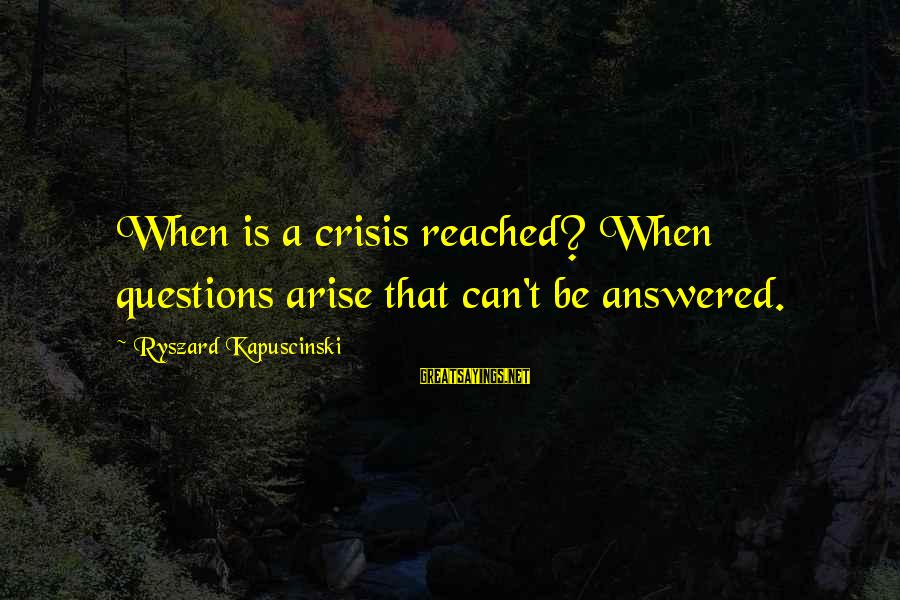 Kapuscinski Sayings By Ryszard Kapuscinski: When is a crisis reached? When questions arise that can't be answered.