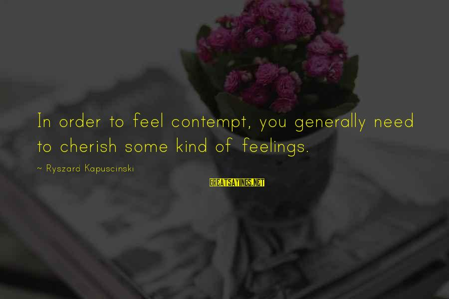Kapuscinski Sayings By Ryszard Kapuscinski: In order to feel contempt, you generally need to cherish some kind of feelings.