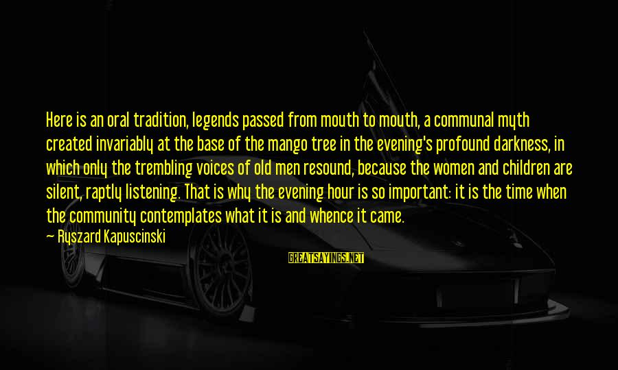 Kapuscinski Sayings By Ryszard Kapuscinski: Here is an oral tradition, legends passed from mouth to mouth, a communal myth created