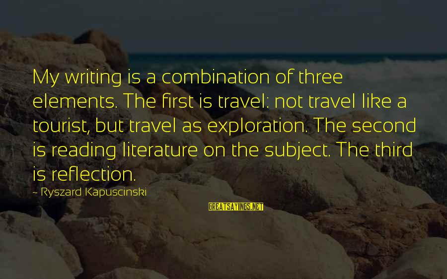 Kapuscinski Sayings By Ryszard Kapuscinski: My writing is a combination of three elements. The first is travel: not travel like