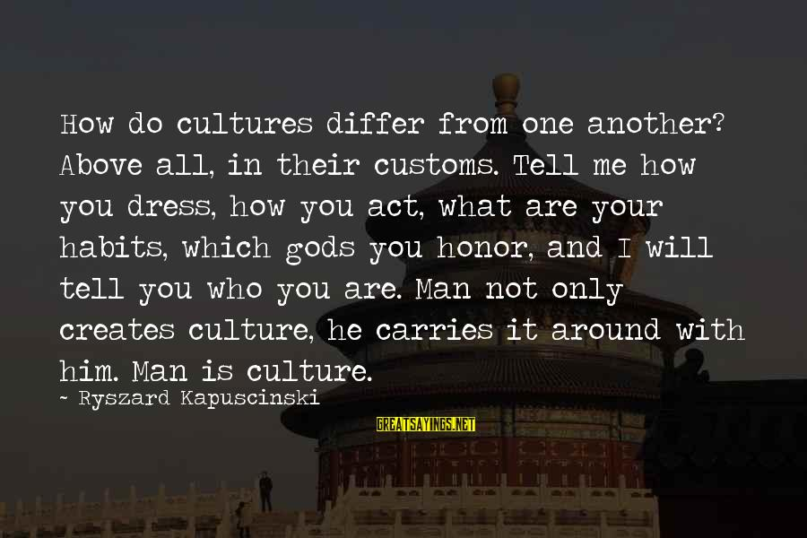 Kapuscinski Sayings By Ryszard Kapuscinski: How do cultures differ from one another? Above all, in their customs. Tell me how