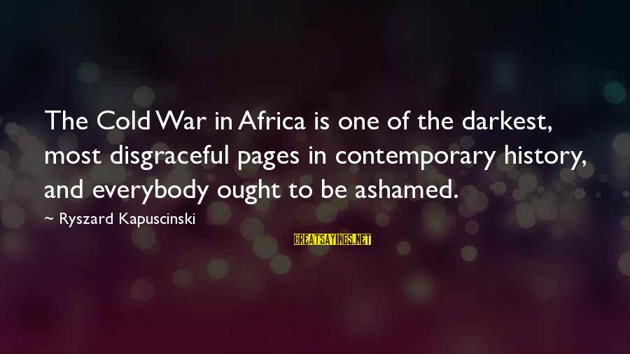 Kapuscinski Sayings By Ryszard Kapuscinski: The Cold War in Africa is one of the darkest, most disgraceful pages in contemporary