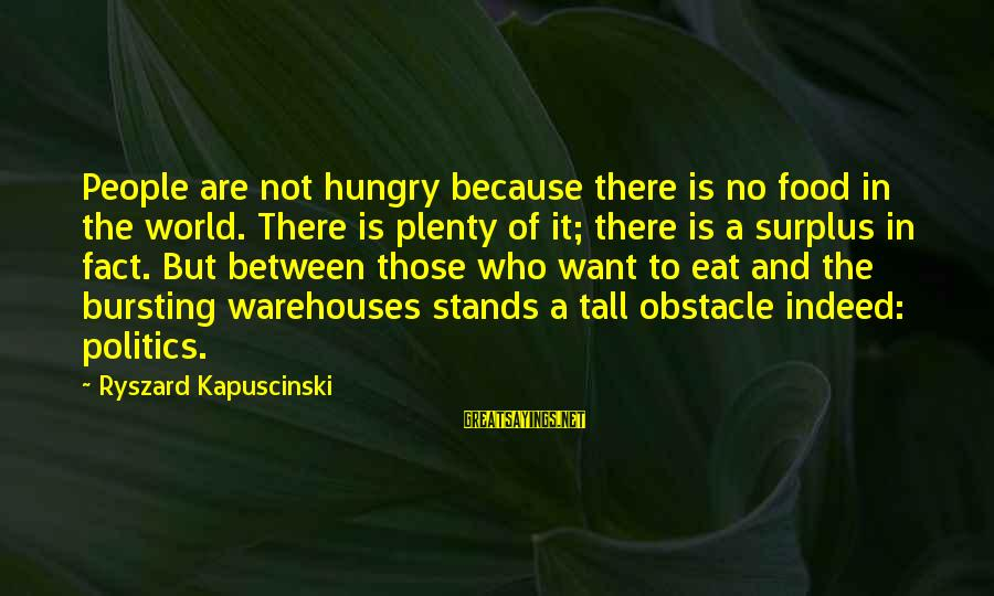 Kapuscinski Sayings By Ryszard Kapuscinski: People are not hungry because there is no food in the world. There is plenty