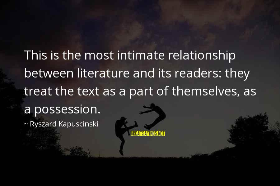 Kapuscinski Sayings By Ryszard Kapuscinski: This is the most intimate relationship between literature and its readers: they treat the text
