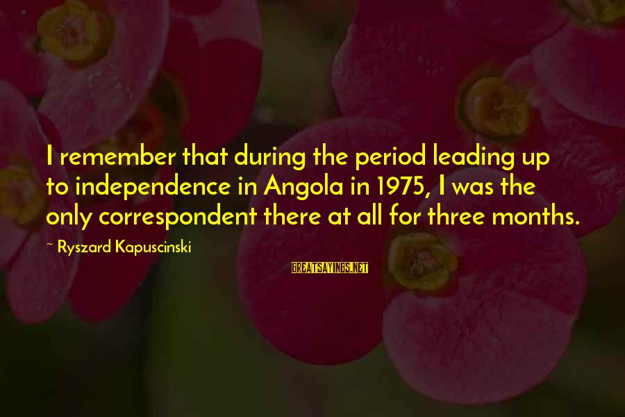 Kapuscinski Sayings By Ryszard Kapuscinski: I remember that during the period leading up to independence in Angola in 1975, I