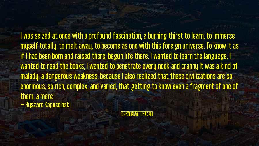 Kapuscinski Sayings By Ryszard Kapuscinski: I was seized at once with a profound fascination, a burning thirst to learn, to