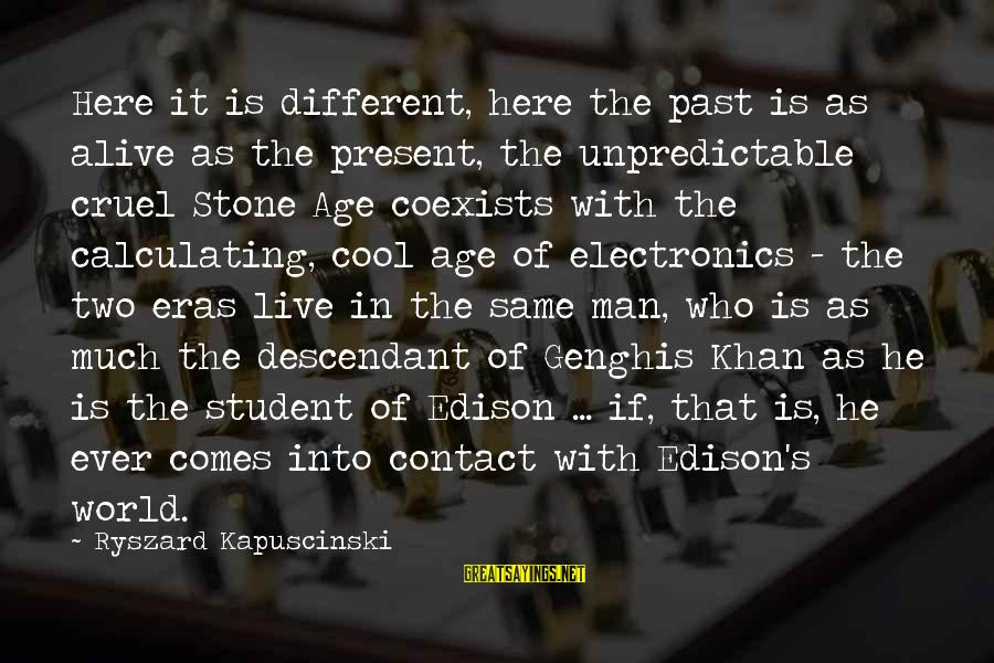 Kapuscinski Sayings By Ryszard Kapuscinski: Here it is different, here the past is as alive as the present, the unpredictable