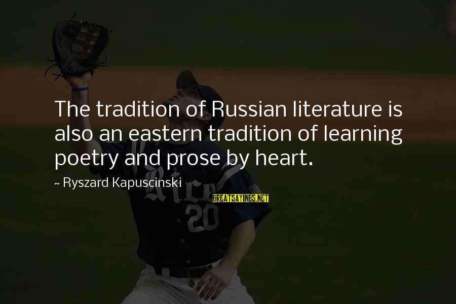 Kapuscinski Sayings By Ryszard Kapuscinski: The tradition of Russian literature is also an eastern tradition of learning poetry and prose