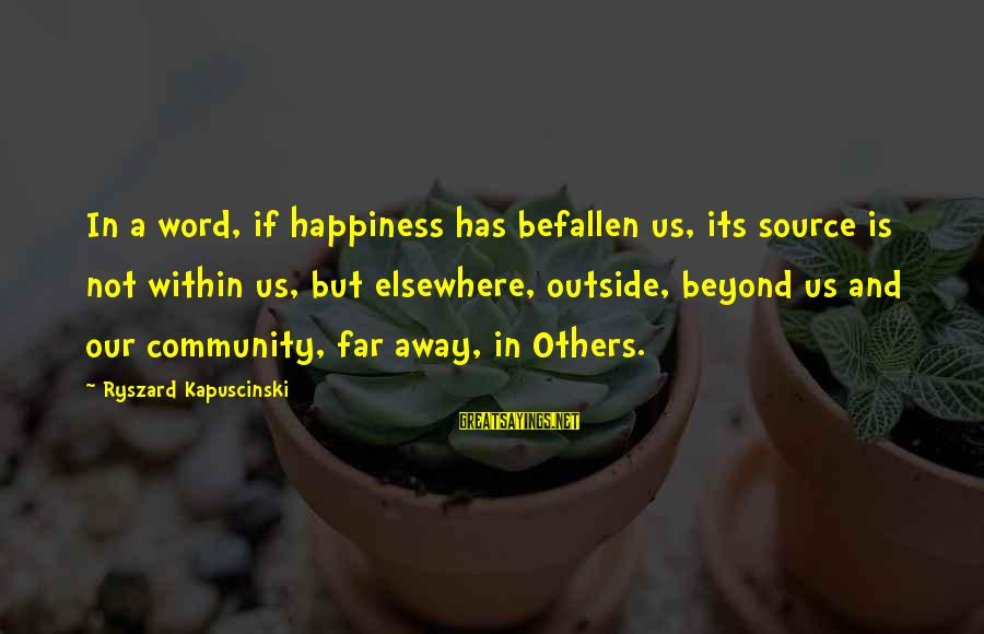 Kapuscinski Sayings By Ryszard Kapuscinski: In a word, if happiness has befallen us, its source is not within us, but
