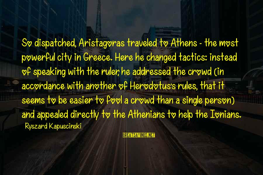 Kapuscinski Sayings By Ryszard Kapuscinski: So dispatched, Aristagoras traveled to Athens - the most powerful city in Greece. Here he