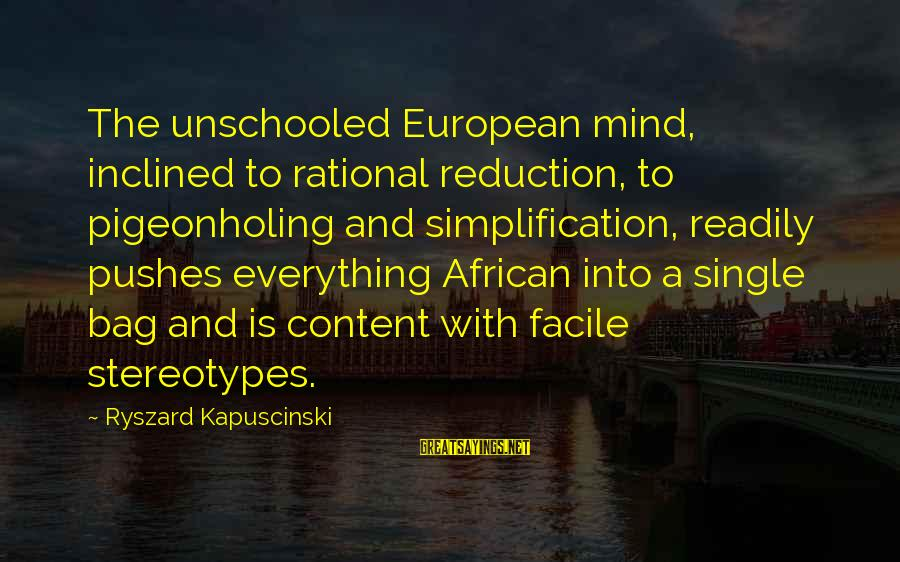 Kapuscinski Sayings By Ryszard Kapuscinski: The unschooled European mind, inclined to rational reduction, to pigeonholing and simplification, readily pushes everything