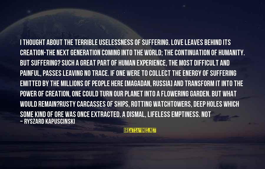 Kapuscinski Sayings By Ryszard Kapuscinski: I thought about the terrible uselessness of suffering. Love leaves behind its creation-the next generation
