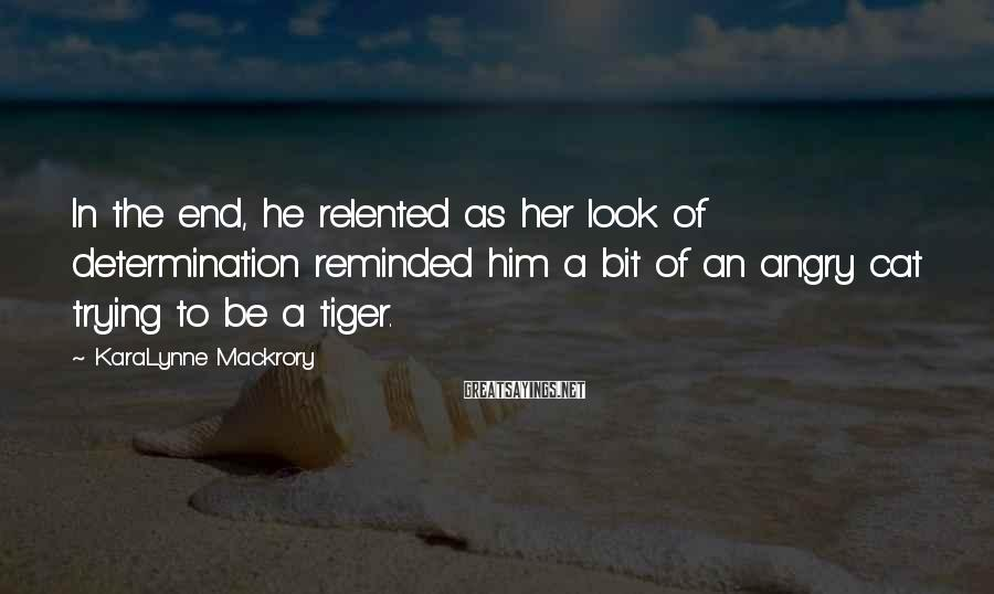 KaraLynne Mackrory Sayings: In the end, he relented as her look of determination reminded him a bit of