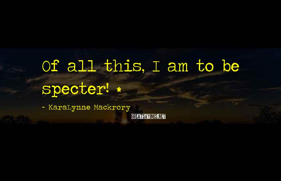 KaraLynne Mackrory Sayings: Of all this, I am to be specter! *