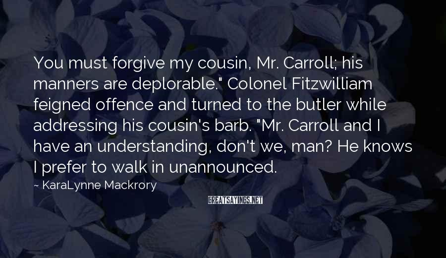 "KaraLynne Mackrory Sayings: You must forgive my cousin, Mr. Carroll; his manners are deplorable."" Colonel Fitzwilliam feigned offence"