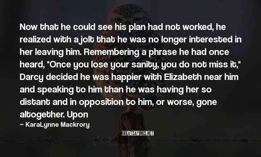KaraLynne Mackrory Sayings: Now that he could see his plan had not worked, he realized with a jolt