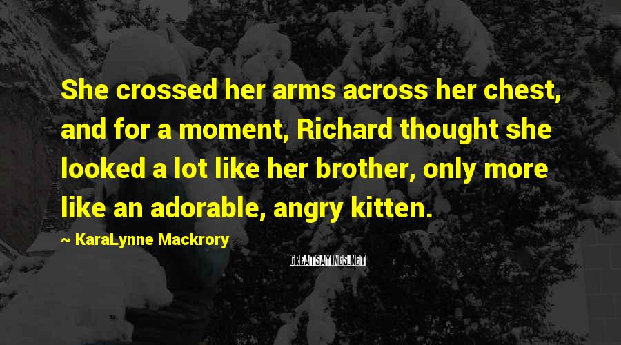 KaraLynne Mackrory Sayings: She crossed her arms across her chest, and for a moment, Richard thought she looked