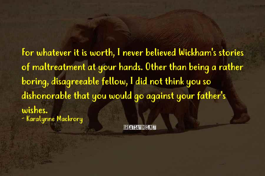 KaraLynne Mackrory Sayings: For whatever it is worth, I never believed Wickham's stories of maltreatment at your hands.