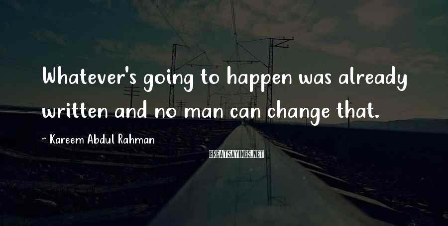 Kareem Abdul Rahman Sayings: Whatever's going to happen was already written and no man can change that.