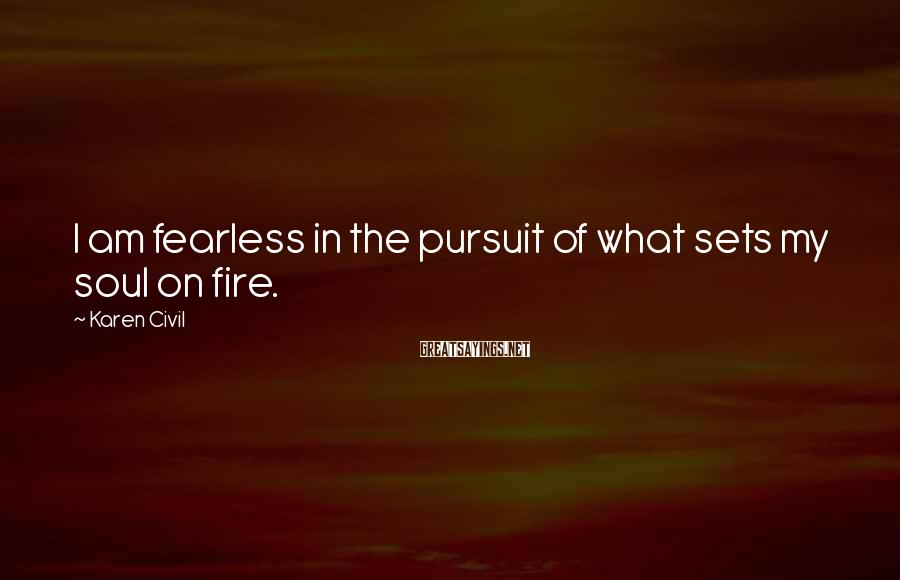 Karen Civil Sayings: I am fearless in the pursuit of what sets my soul on fire.