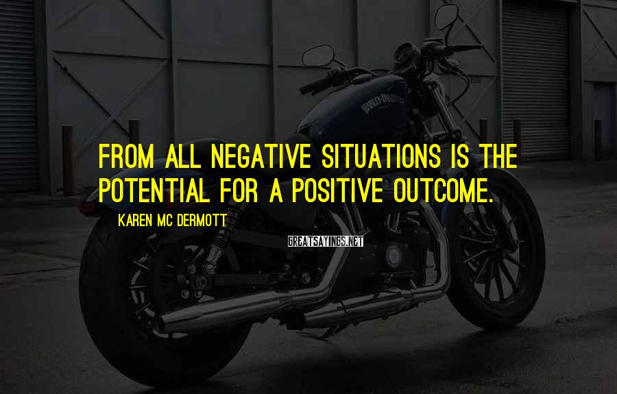 Karen Mc Dermott Sayings: From all negative situations is the potential for a positive outcome.