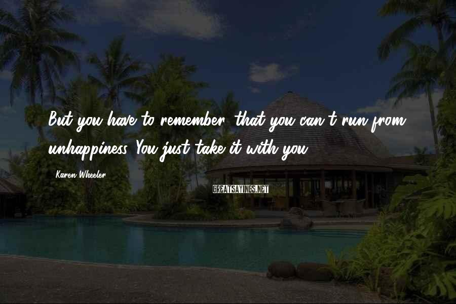 Karen Wheeler Sayings: But you have to remember...that you can't run from unhappiness. You just take it with